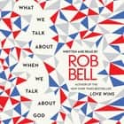 What We Talk About When We Talk About God audiobook by Rob Bell