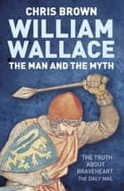 William Wallace: The Man and the Myth eBook by Dr Chris Brown