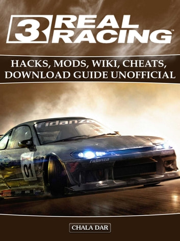 Real Racing 3 Hacks, Mods, Wiki, Cheats, Download Guide Unofficial ebook by Chala Dar