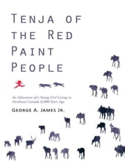 Tenja of the Red Paint People - An Adventure of a Young Girl Living in Northeast Canada 8,000 Years Ago ebook by George A. James Jr.