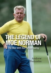 The Legend of Moe Norman - The Man With the Perfect Swing ebook by Andrew Podnieks