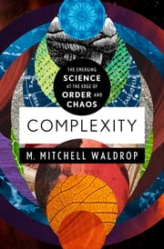 Complexity - The Emerging Science at the Edge of Order and Chaos ebook by M. Mitchell Waldrop