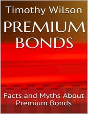 Premium Bonds: Facts and Myths About Premium Bonds ebook by Timothy Wilson