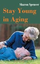 Stay Young in Aging ebook by Sharon Spencer