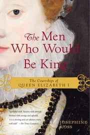 The Men Who Would Be King - The Courtships of Queen Elizabeth I ebook by Josephine Ross