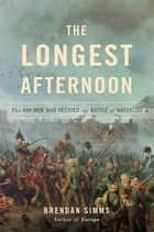 The Longest Afternoon - The 400 Men Who Decided the Battle of Waterloo ebook by Brendan Simms