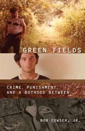 Green Fields - Crime, Punishment, and a Boyhood Between ebook by Bob Cowser