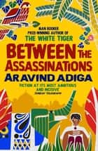 Between the Assassinations - From the winner of the Man Booker Prize eBook by Aravind Adiga