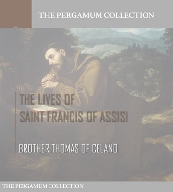 The Lives of Saint Francis of Assisi ebook by Brother Thomas of Celano