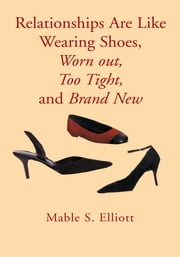 Relationships Are Like Wearing Shoes, Worn out, Too Tight, and Brand New ebook by Mable S. Elliott