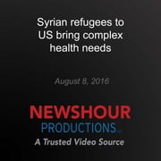 Syrian refugees to US bring complex health needs audiobook by PBS NewsHour