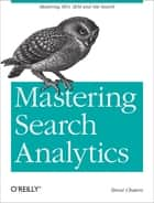 Mastering Search Analytics - Measuring SEO, SEM and Site Search ebook by Brent Chaters