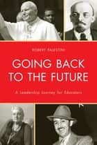 Going Back to the Future - A Leadership Journey for Educators ebook by Robert Palestini Ed.D