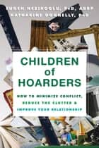 Children of Hoarders - How to Minimize Conflict, Reduce the Clutter, and Improve Your Relationship ebook by Katharine Donnelly, PhD, Fugen Neziroglu,...
