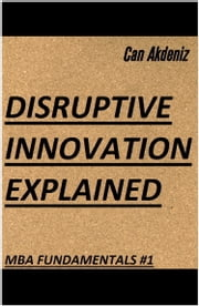 Disruptive Innovation Explained (MBA Fundamentals - Things You Will Learn in Business School Book 1) ebook by Can Akdeniz
