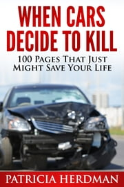 When Cars Decide to Kill - 100 Pages That Just Might Save Your Life ebook by Patricia Herdman
