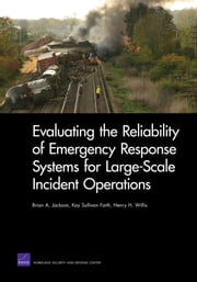 Evaluating the Reliability of Emergency Response Systems for Large-Scale Incident Operations ebook by Brian A. Jackson,Kay Sullivan Faith,Henry H. Willis