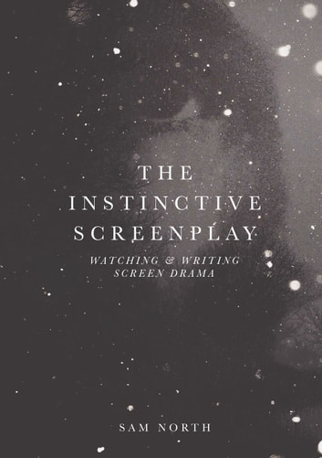 The Instinctive Screenplay - Watching and Writing Screen Drama ebook by Sam North