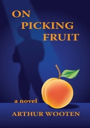 On Picking Fruit: A Novel ebook by Arthur Wooten