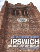 Walks Through History - Ipswich: The Western Approach ebook by Carol Twinch