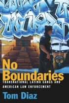 No Boundaries - Transnational Latino Gangs and American Law Enforcement ebook by Tom Diaz, Chris Swecker