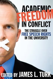 Academic Freedom in Conflict - The Struggle Over Free Speech Rights in the University ebook by James L. Turk