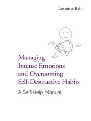 Managing Intense Emotions and Overcoming Self-Destructive Habits - A Self-Help Manual ebook by Lorraine Bell