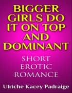 Bigger Girls Do It on Top and Dominant ebook by Ulriche Kacey Padraige