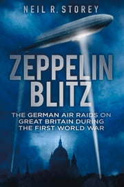 Zeppelin Blitz - The German Air Raids on Great Britain During the First World War ebook by Neil Storey