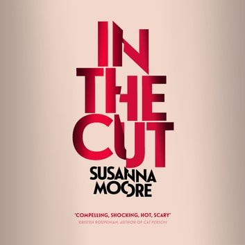 In the Cut - 'Disturbingly dark, explosively violent, powerfully erotic and brilliantly written' Sunday Times audiobook by Susanna Moore