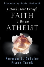 I Don't Have Enough Faith to Be an Atheist (Foreword by David Limbaugh) ebook by Norman L. Geisler, Frank Turek, David Limbaugh