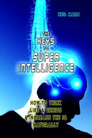 The Keys to Super Intelligence - How to Think Like a Genius and Increase the IQ Naturally ebook by Neil Mars