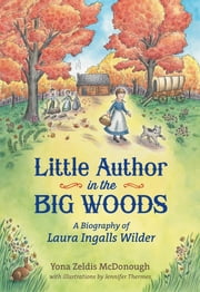Little Author in the Big Woods - A Biography of Laura Ingalls Wilder ebook by Yona Zeldis McDonough,Jennifer Thermes
