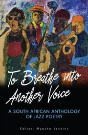 To Breathe into Another Voice - A South African Anthology of Jazz Poetry ebook by MoAfrika 'aMokgathi, Ayanda Billie, Gary Cummiskey,...