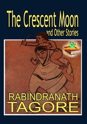 The Crescent Moon and Other Stories - By The Nobel Prize Winning Author ebook by Rabindranath Tagore