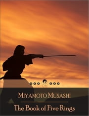 The Book of Five Rings: A Text on Kenjutsu and the Martial Arts in General, Written by the Swordsman Miyamoto Musashi ebook by Miyamoto Musashi