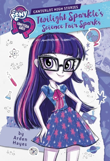 My Little Pony: Equestria Girls: Canterlot High Stories: Twilight Sparkle's Science Fair Sparks ebook by Arden Hayes