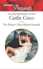 The Prince's Nine-Month Scandal - A Secret Baby Romance ebook by Caitlin Crews