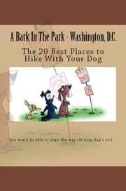 A Bark In The Park-Washington,DC: The 20 Best Places To Hike With Your Dog ebook by Doug Gelbert