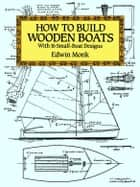 How to Build Wooden Boats: With 16 Small-Boat Designs ebook by Edwin Monk