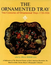The Ornamented Tray - Two Centuries of Ornamented Trays (1720-1920) ebook by W.D. John, Zilla Rider Lea