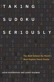 Taking Sudoku Seriously: The Math Behind the World's Most Popular Pencil Puzzle ebook by Jason Rosenhouse,Laura Taalman