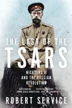 The Last of the Tsars - Nicholas II and the Russian Revolution ebook by Robert Service