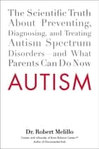 Autism - The Scientific Truth About Preventing, Diagnosing, and Treating Autism Spectrum Disorders--and What Parents Can Do Now ebook by Dr. Robert Melillo