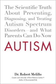 Autism - The Scientific Truth About Preventing, Diagnosing, and Treating Autism Spectrum Disorders--and What Parents Can Do Now ebook by Robert Melillo