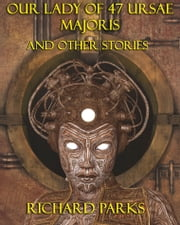 Our Lady of 47 Ursae Majoris and Other Stories ebook by Richard Parks