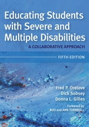 Educating Students with Severe and Multiple Disabilities - A Collaborative Approach, Fifth Edition ebook by Fred P. Orelove Ph.D., Donna L. Gilles, Ed.D.,...