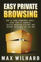 Easy Private Browsing: How to Send Anonymous Email, Hide Your IP address, Delete Browsing History and Become Invisible on the Web ebook by Max Wilhard