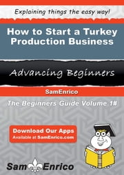 How to Start a Turkey Production Business ebook by Karie Garland,Sam Enrico