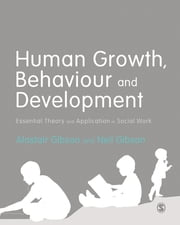 Human Growth, Behaviour and Development - Essential Theory and Application in Social Work ebook by Alastair Gibson,Neil Gibson